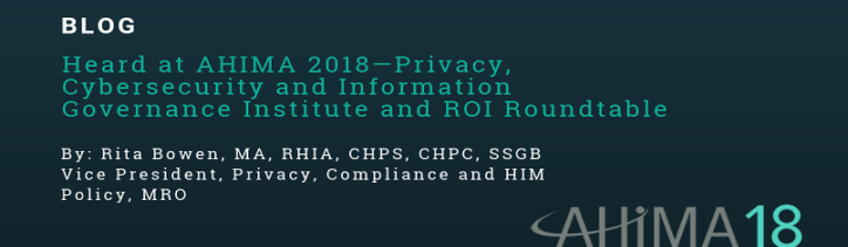 Heard at AHIMA 2018—Privacy, Cybersecurity and Information Governance Institute and ROI Roundtable