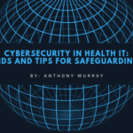Cybersecurity in Health IT: Trends and Tips for Safeguarding PHI