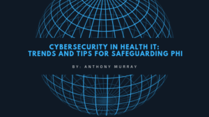 Cybersecurity in Health IT by: Anthony Murray